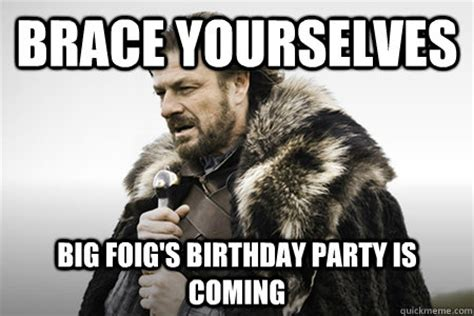 Birthday Coming Up Meme - brace yourselves big foig s birthday party is coming bday game of thrones quickmeme