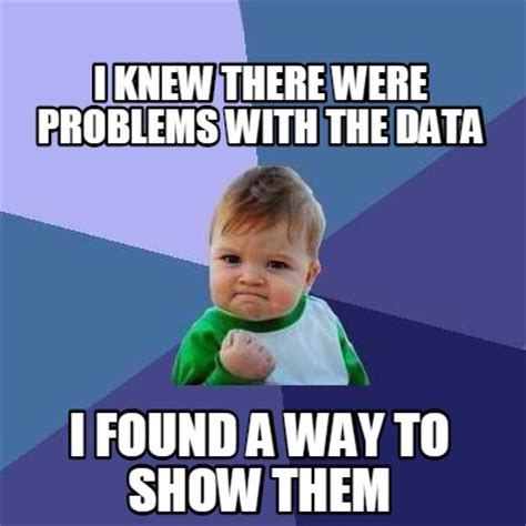 Who Knew Meme - meme creator i knew there were problems with the data i found a way to show them meme