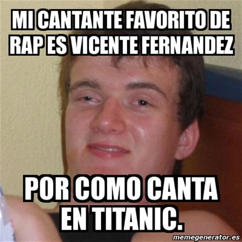 Vicente Fernandez Memes - meme stoner stanley mi cantante favorito de rap es vicente fernandez por como canta en titanic