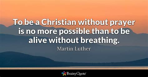 Christian Quotes Martin Luther To Be A Christian Without Prayer Is No More