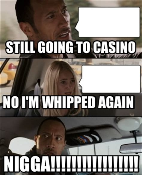 Casino Meme - meme creator still going to casino nigga no i m whipped again meme generator