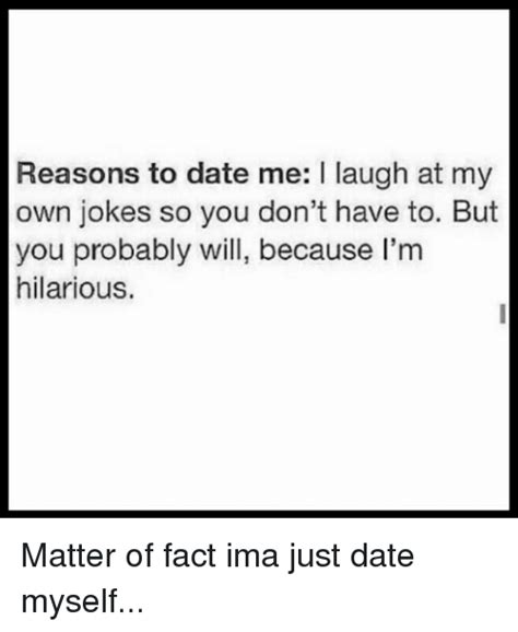 Reasons To Date Me Meme - reasons to date me laugh at my own jokes so you don t have to but you probably will because i m