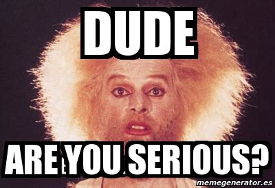 Are You Serious Meme Meme Personalizado Dude Are You Serious 2796102