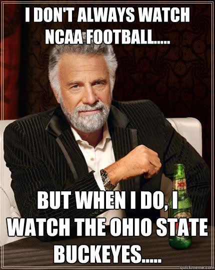 Ohio Memes - i don t always watch ncaa football but when i do i watch the ohio state buckeyes