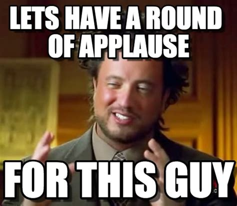 Applause Meme - lets have a round of applause ancient aliens meme on memegen