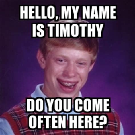 Hi My Name Is Meme - meme bad luck brian hello my name is timothy do you come often here 23012162