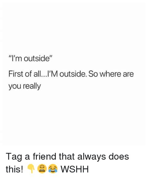 First Of All Memes - i m outside first of alll m outside so where are you really tag a friend that always does this