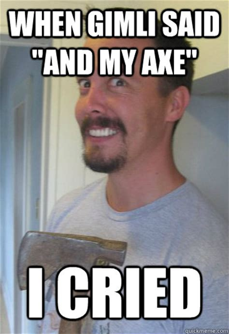 Guy With Axe Meme - when gimli said quot and my axe quot i cried hatchet man thomas quickmeme