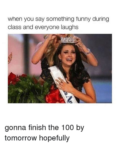 The 100 Memes - when you say something tunny during class and everyone laughs gonna finish the 100 by tomorrow