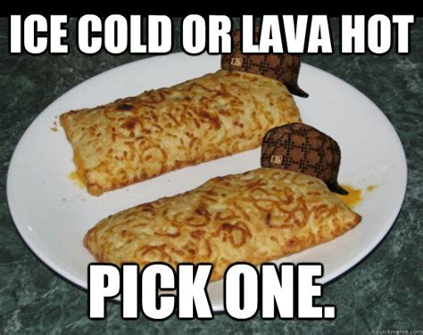 Hot Pocket Memes - ice cold or lava hot pick one scumbag hot pockets quickmeme