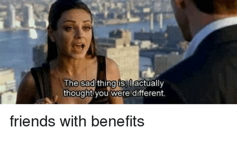 Friends With Benefits Meme - the sad thing is actually thought you were different friends with benefits friends with