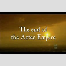 The Aztecs The End Of The Aztec Empire Youtube