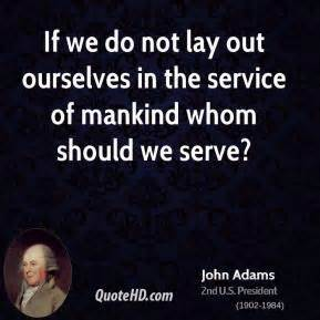 If we do not lay out ourselves in the service of mankind ...