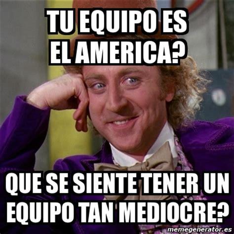 Memes De El America - meme willy wonka tu equipo es el america que se siente tener un equipo tan mediocre 1418933