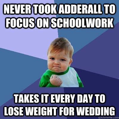 Adderall Memes - never took adderall to focus on schoolwork takes it every day to lose weight for wedding