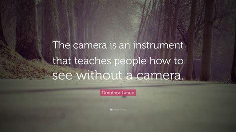 dorothea lange quote  camera   instrument