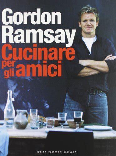 cucinare con gordon ramsay cosa cucinare per gli amici ce lo dice gordon ramsay