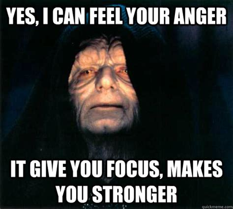 I Feel It Meme - yes i can feel your anger it give you focus makes you stronger palpatine says quickmeme