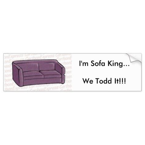 i m sofa king we todd it bumper sticker zazzle