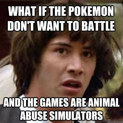 Abuse Memes - what if the pokemon don t want to battle and the games are animal abuse simulators conspiracy