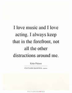 I love music and I love acting. I always keep that in the ...