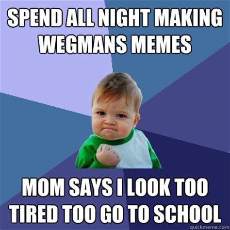 Too Tired Meme - spend all night making wegmans memes mom says i look too tired too go to school success kid