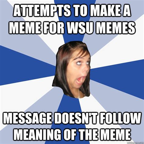 Make A Quick Meme - attempts to make a meme for wsu memes message doesn t follow meaning of the meme annoying