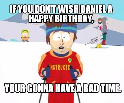 Your Gonna Have A Bad Time Meme Generator - meme creator if you don t wish daniel a happy birthday your gonna have a bad time meme