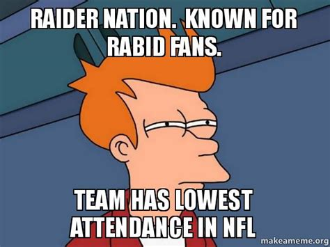 Raider Nation Memes - raider nation known for rabid fans team has lowest attendance in nfl futurama fry make a meme