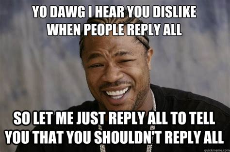 Reply All Meme - yo dawg i hear you dislike when people reply all so let me just reply all to tell you that you
