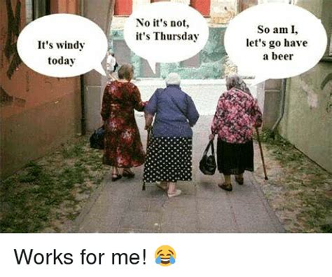 Works For Me Meme - it s windy today no it s not it s thursday so am i let s go have a beer works for me beer