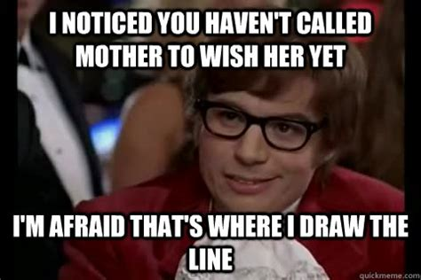 I Wish A Mother Would Meme - i noticed you haven t called mother to wish her yet i m afraid that s where i draw the line