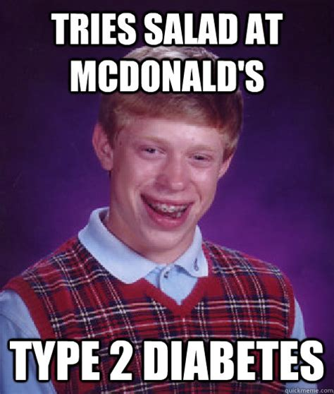 Type Memes - tries salad at mcdonald s type 2 diabetes bad luck brian quickmeme