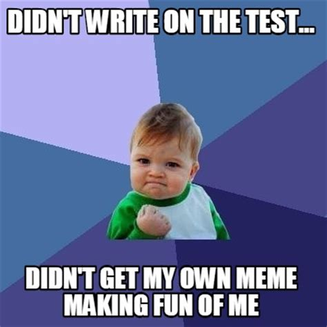 Meme Generator Own Image - meme creator didn t write on the test didn t get my own meme making fun of me meme