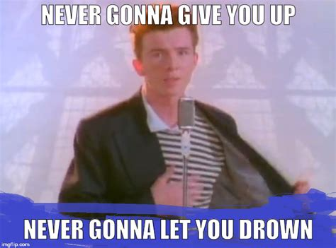 Never Gonna Give You Up Meme - rick be careful imgflip