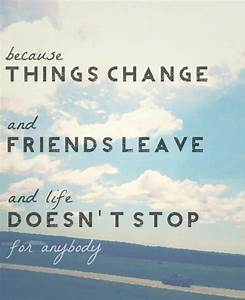 Because things change and friends leave and life doesn't ...