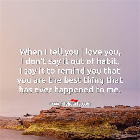 When I Tell You I Love You, I Don't Say It Out Of Habit
