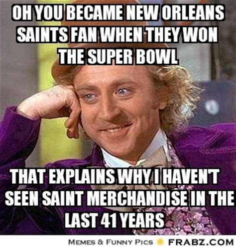 Saints Fan Meme - oh you became new orleans saints fan when they won the super bowl willy wonka meme
