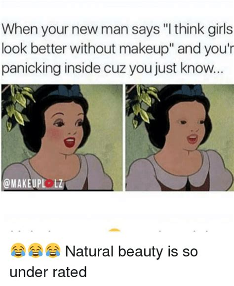 Natural Beauty Meme - when your new man says i think girls look better without makeup and you r panicking inside cuz