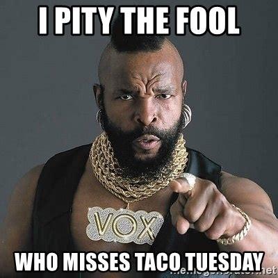 Taco Tuesday Meme - i pity the fool who misses taco tuesday mr t meme generator