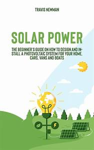 Solar Power  The Beginner U0026 39 S Guide On How To Design And