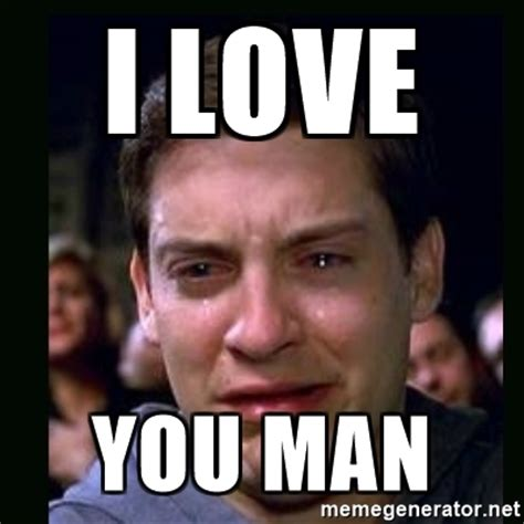 I Love You Man Memes - i love you man crying peter parker meme generator
