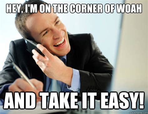 Easy Meme - hey i m on the corner of woah and take it easy woah quickmeme