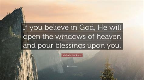 "Collection of quotes from mahalia jackson. Mahalia Jackson Quote: ""If you believe in God, He will open the windows of heaven and pour ..."