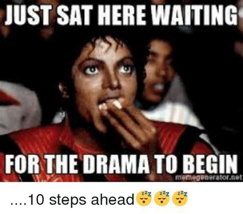 Drama Meme - just sathere waiting for the drama to begin memegeneratornet 10 steps ahead meme on sizzle