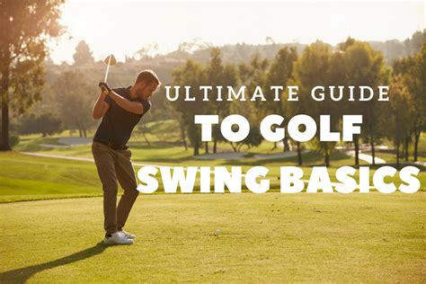 golf swing basics the ultimate guide to golf swing basics