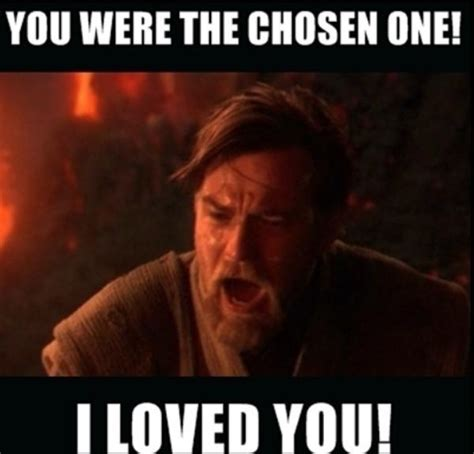 You Were The Chosen One Meme - image 727358 you were the chosen one know your meme