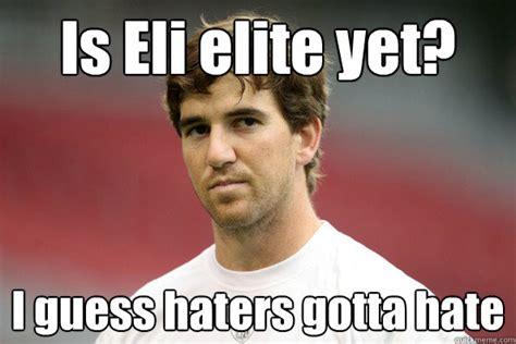Eli Meme - is eli elite yet i guess haters gotta hate plotting eli manning quickmeme