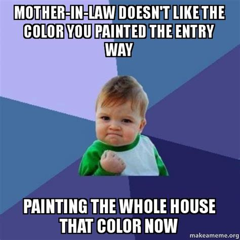 Mother In Law Meme - mother in law doesn t like the color you painted the entry way painting the whole house that