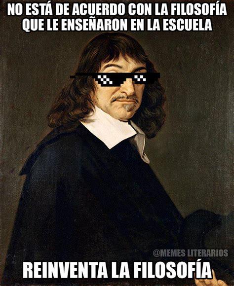 Descartes Meme - memes literarios on twitter quot un d 237 a como hoy pero de 1596 naci 243 ren 233 descartes http t co